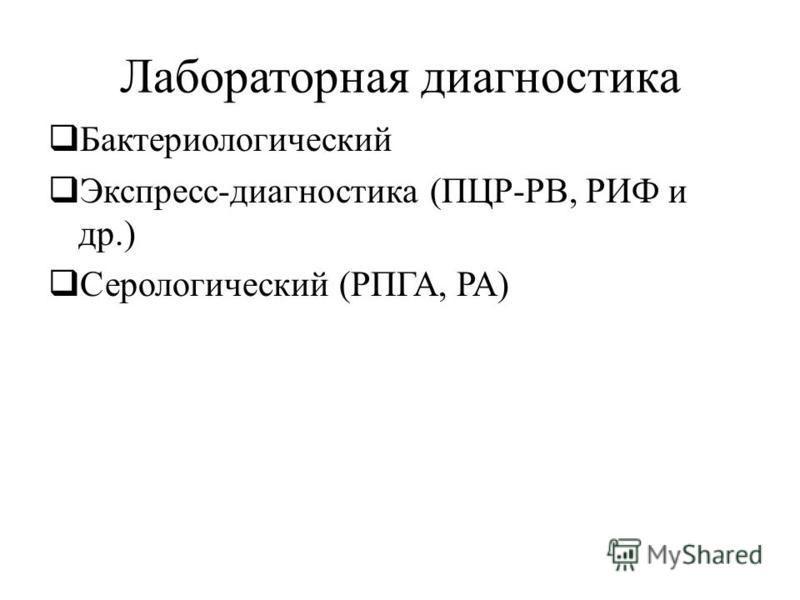 Лабораторная диагностика Бактериологический Экспресс-диагностика (ПЦР-РВ, РИФ и др.) Серологический (РПГА, РА)