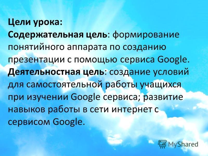 Цели урока: Содержательная цель: формирование понятийного аппарата по созданию презентации с помощью сервиса Google. Деятельностная цель: создание условий для самостоятельной работы учащихся при изучении Google сервиса; развитие навыков работы в сети
