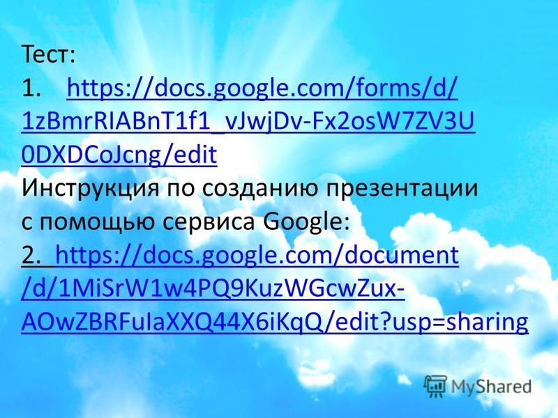 Тест: 1.https://docs.google.com/forms/d/https://docs.google.com/forms/d/ 1zBmrRIABnT1f1_vJwjDv-Fx2osW7ZV3U 0DXDCoJcng/edit Инструкция по созданию презентации с помощью сервиса Google: 2. https://docs.google.com/documenthttps://docs.google.com/documen