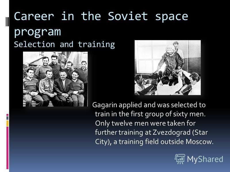 Career in the Soviet space program Selection and training Gagarin applied and was selected to train in the first group of sixty men. Only twelve men were taken for further training at Zvezdograd (Star City), a training field outside Moscow.