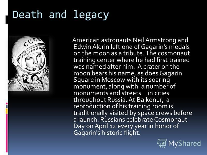 Death and legacy American astronauts Neil Armstrong and Edwin Aldrin left one of Gagarin's medals on the moon as a tribute. The cosmonaut training center where he had first trained was named after him. A crater on the moon bears his name, as does Gag