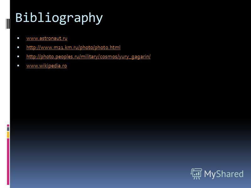 Bibliography www.astronaut.ru http://www.m21.km.ru/photo/photo.html http://photo.peoples.ru/military/cosmos/yury_gagarin/ www.wikipedia.ro