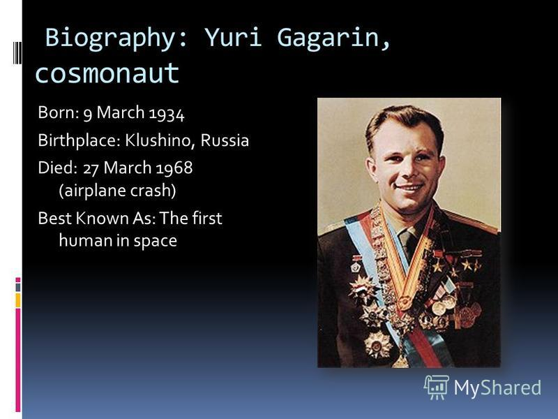 Biography: Yuri Gagarin, cosmonaut Born: 9 March 1934 Birthplace: Klushino, Russia Died: 27 March 1968 (airplane crash) Best Known As: The first human in space