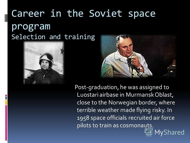 Career in the Soviet space program Selection and training Post-graduation, he was assigned to Luostari airbase in Murmansk Oblast, close to the Norwegian border, where terrible weather made flying risky. In 1958 space officials recruited air force pi
