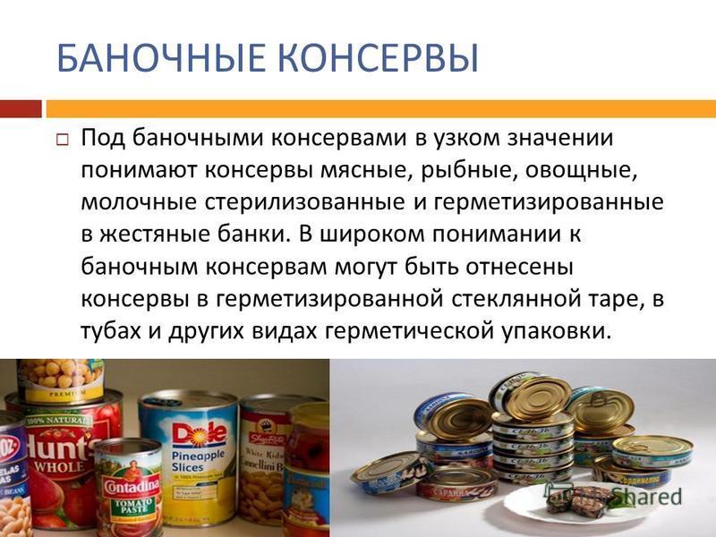 БАНОЧНЫЕ КОНСЕРВЫ Под баночными консервами в узком значении понимают консервы мясные, рыбные, овощные, молочные стерилизованные и герметизированные в жестяные банки. В широком понимании к баночным консервам могут быть отнесены консервы в герметизиров