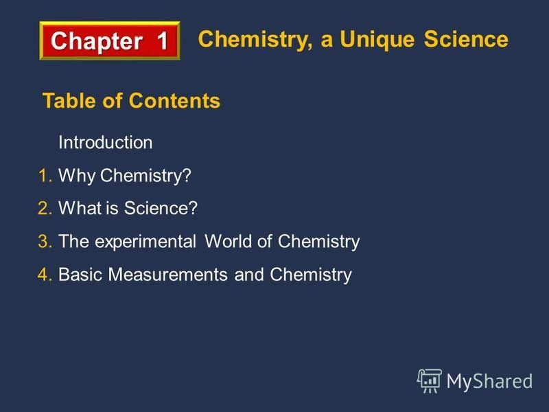 Chapter 1 Chemistry, a Unique Science Introduction 1.Why Chemistry? 2.What is Science? 3.The experimental World of Chemistry 4.Basic Measurements and Chemistry Table of Contents