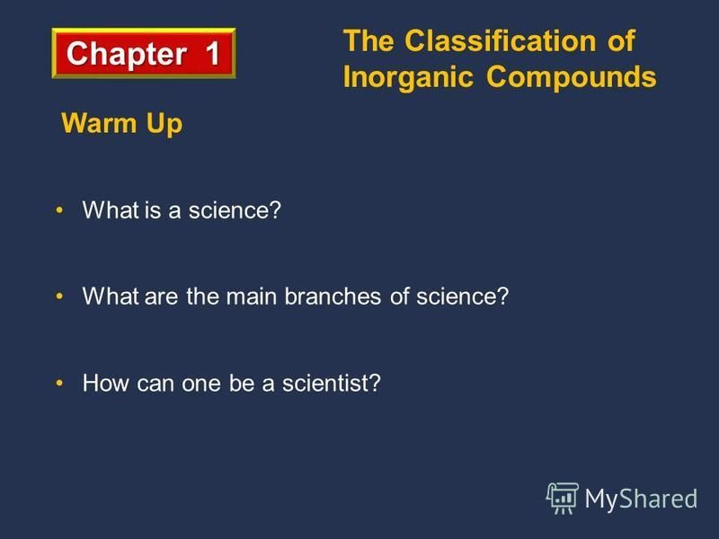Chapter 1 What is a science? What are the main branches of science? How can one be a scientist? Warm Up The Classification of Inorganic Compounds