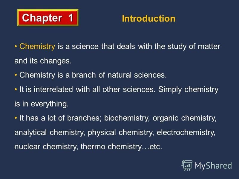 Chapter 1 Introduction Chemistry is a science that deals with the study of matter and its changes. Chemistry is a branch of natural sciences. It is interrelated with all other sciences. Simply chemistry is in everything. It has a lot of branches; bio