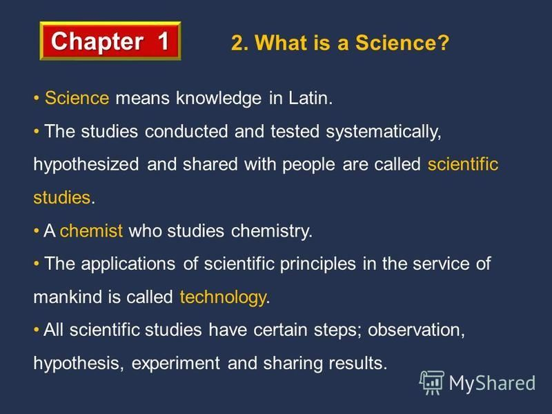 Chapter 1 2. What is a Science? Science means knowledge in Latin. The studies conducted and tested systematically, hypothesized and shared with people are called scientific studies. A chemist who studies chemistry. The applications of scientific prin