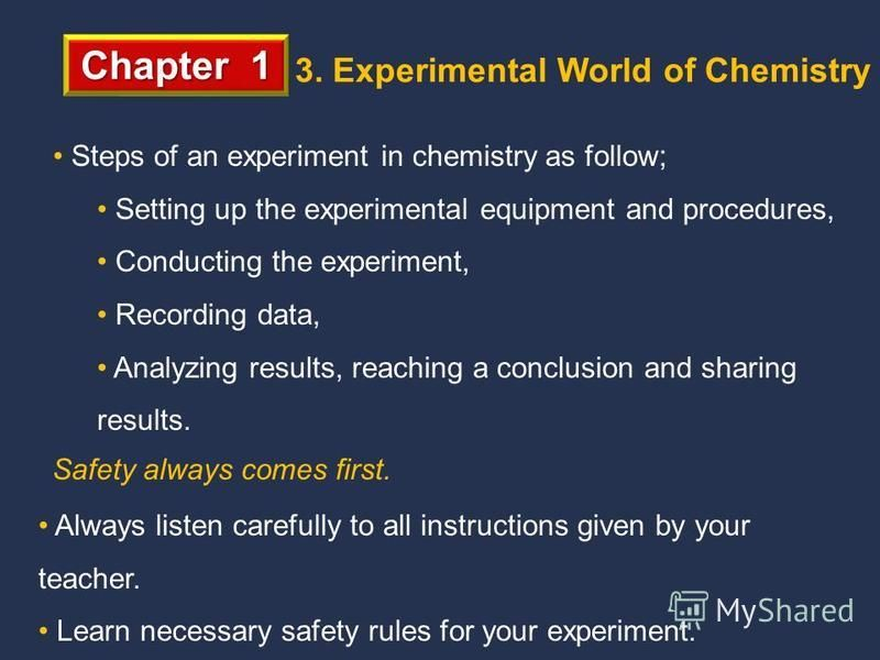 Chapter 1 3. Experimental World of Chemistry Steps of an experiment in chemistry as follow; Setting up the experimental equipment and procedures, Conducting the experiment, Recording data, Analyzing results, reaching a conclusion and sharing results.