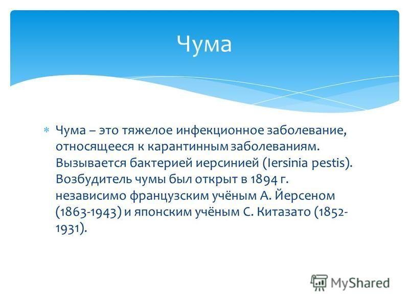 Чума – это тяжелое инфекционное заболевание, относящееся к карантинным заболеваниям. Вызывается бактерией йерсинией (Iersinia pestis). Возбудитель чумы был открыт в 1894 г. независимо французским учёным А. Йерсеном (1863-1943) и японским учёным С. Ки