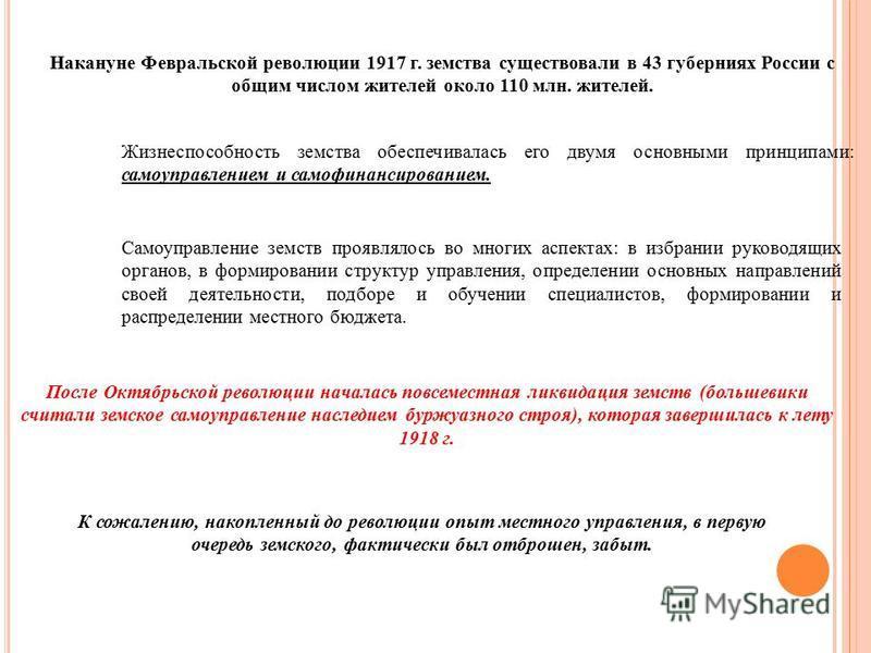 Накануне Февральской революции 1917 г. земства существовали в 43 губерниях России с общим числом жителей около 110 млн. жителей. Жизнеспособность земства обеспечивалась его двумя основными принципами: самоуправлением и самофинансированием. Самоуправл