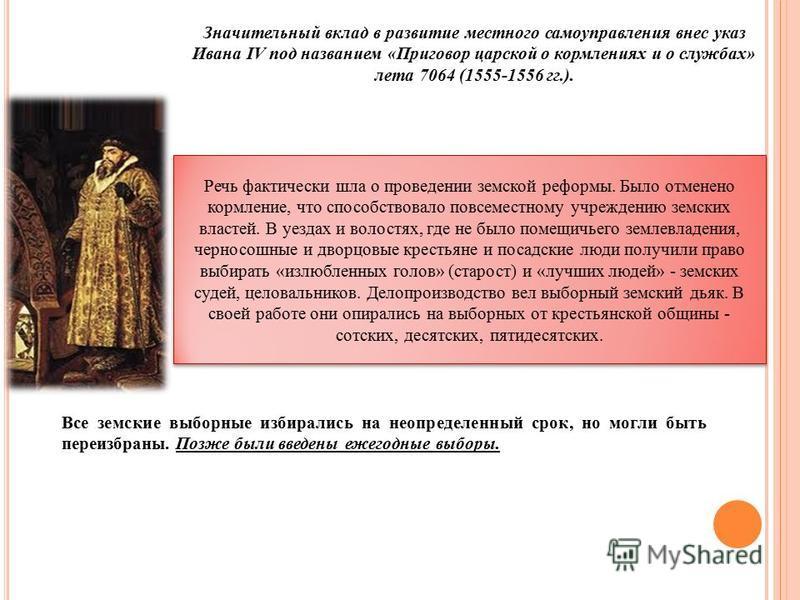 Значительный вклад в развитие местного самоуправления внес указ Ивана IV под названием «Приговор царской о кормлениях и о службах» лета 7064 (1555-1556 гг.). Речь фактически шла о проведении земской реформы. Было отменено кормление, что способствов