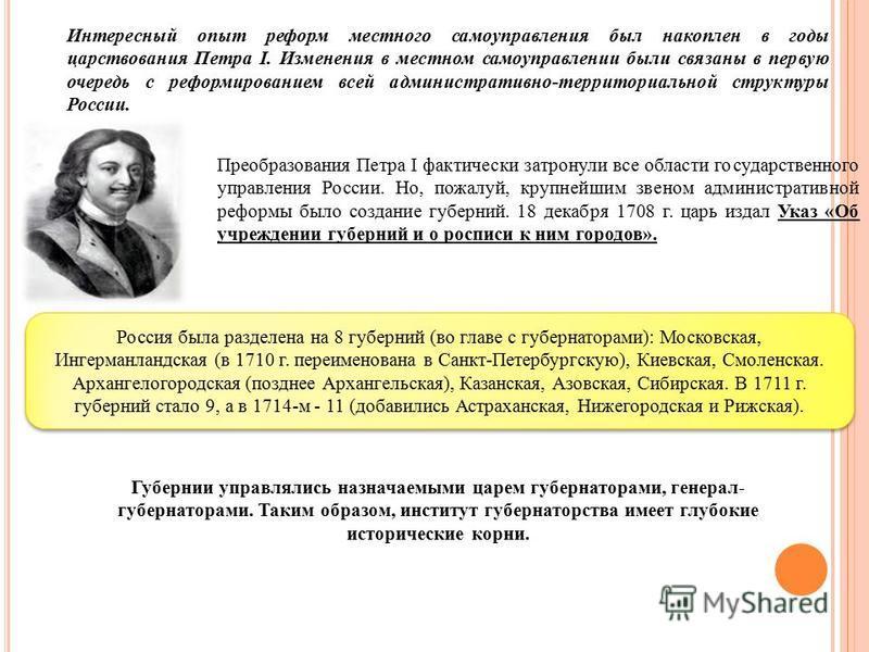 Интересный опыт реформ местного самоуправления был накоплен в годы царствования Петра I. Изменения в местном самоуправлении были связаны в первую очередь с реформированием всей административно-территориальной структуры России. Преобразования Петра