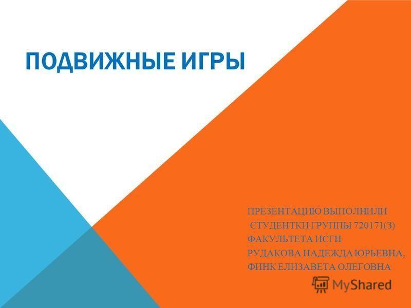 ПОДВИЖНЫЕ ИГРЫ ПРЕЗЕНТАЦИЮ ВЫПОЛНИЛИ СТУДЕНТКИ ГРУППЫ 720171(З) ФАКУЛЬТЕТА ИСГН РУДАКОВА НАДЕЖДА ЮРЬЕВНА, ФИНК ЕЛИЗАВЕТА ОЛЕГОВНА