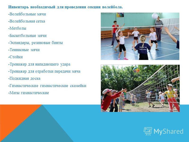 Инвентарь необходимый для проведения секции волейбола. -Волейбольные мячи -Волейбольная сетка -Метболы -Баскетбольные мячи -Эспандеры, резиновые бинты -Теннисные мячи -Стойки -Тренажер для нападающего удара -Тренажер для отработки передачи мяча -Подк
