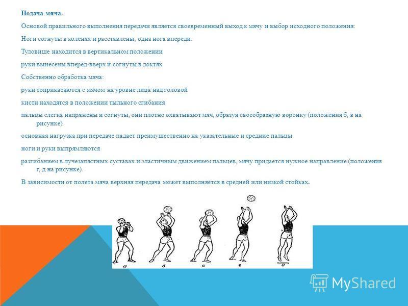 Подача мяча. Основой правильного выполнения передачи является своевременный выход к мячу и выбор исходного положения: Ноги согнуты в коленях и расставлены, одна нога впереди. Туловище находится в вертикальном положении руки вынесены вперед-вверх и со