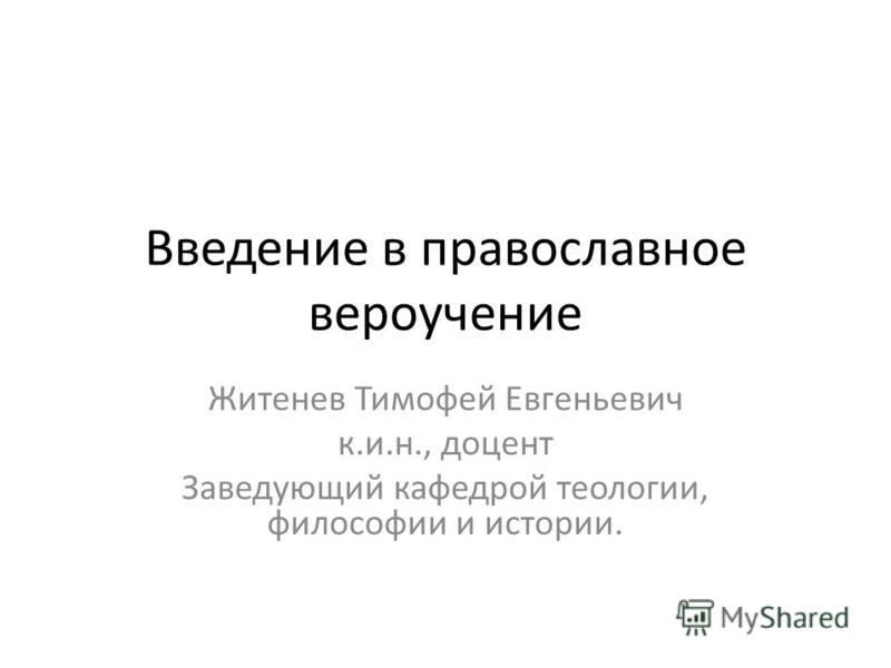 Введение в православное вероучение Житенев Тимофей Евгеньевич к.и.н., доцент Заведующий кафедрой теологии, философии и истории.