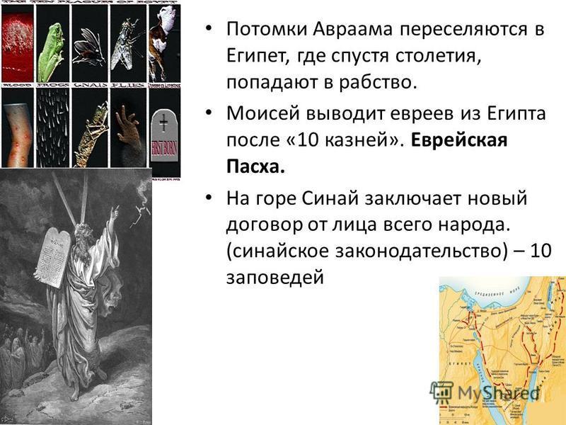 Потомки Авраама переселяются в Египет, где спустя столетия, попадают в рабство. Моисей выводит евреев из Египта после «10 казней». Еврейская Пасха. На горе Синай заключает новый договор от лица всего народа. (синайское законодательство) – 10 заповеде