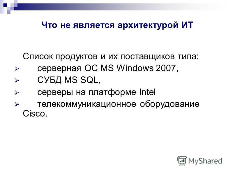 Что не является архитектурой ИТ Список продуктов и их поставщиков типа: серверная ОС MS Windows 2007, СУБД MS SQL, серверы на платформе Intel телекоммуникационное оборудование Cisco.
