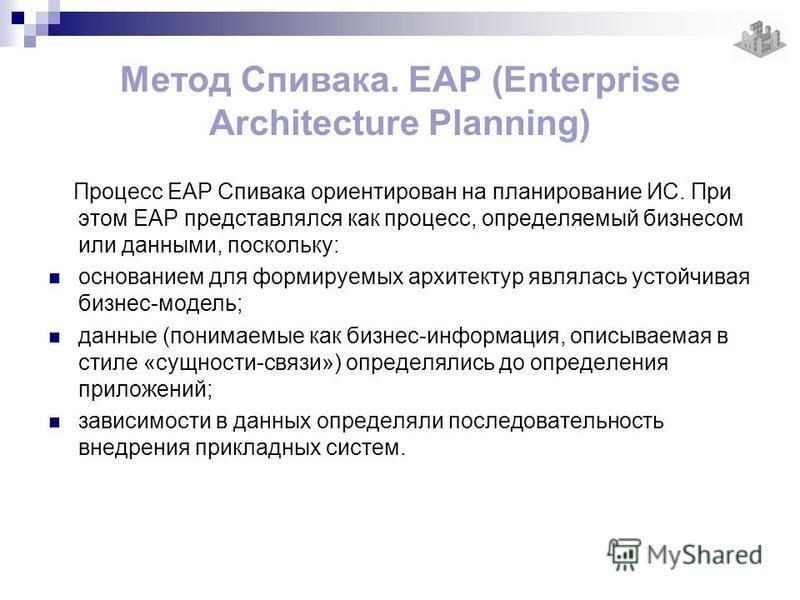 Процесс EAP Спивака ориентирован на планирование ИС. При этом EAP представлялся как процесс, определяемый бизнесом или данными, поскольку: основанием для формируемых архитектур являлась устойчивая бизнес-модель; данные (понимаемые как бизнес-информац