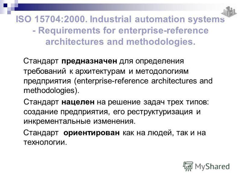 ISO 15704:2000. Industrial automation systems - Requirements for enterprise-reference architectures and methodologies. Стандарт предназначен для определения требований к архитектурам и методологиям предприятия (enterprise-reference architectures and