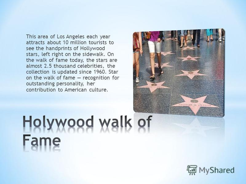 This area of Los Angeles each year attracts about 10 million tourists to see the handprints of Hollywood stars, left right on the sidewalk. On the walk of fame today, the stars are almost 2.5 thousand celebrities, the collection is updated since 1960