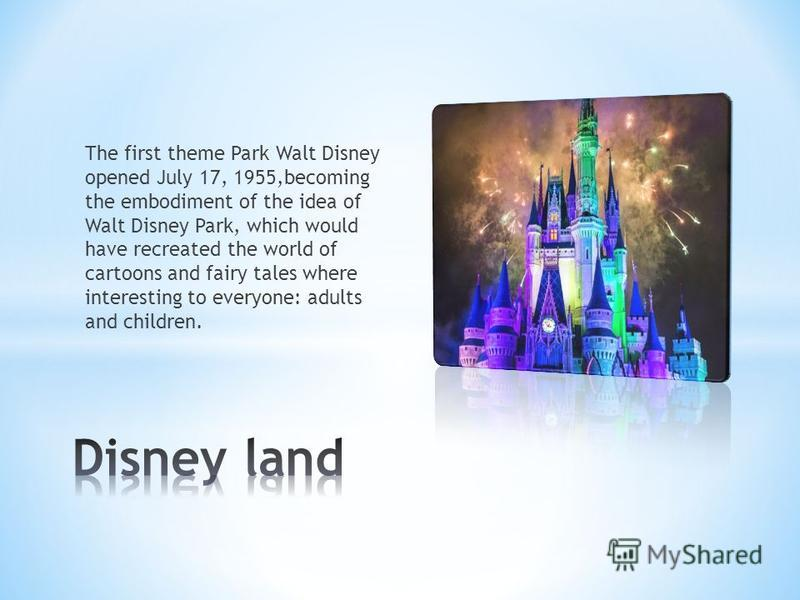 The first theme Park Walt Disney opened July 17, 1955,becoming the embodiment of the idea of Walt Disney Park, which would have recreated the world of cartoons and fairy tales where interesting to everyone: adults and children.