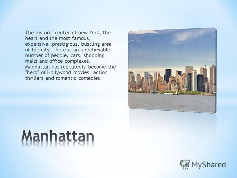 The historic center of new York, the heart and the most famous, expensive, prestigious, bustling area of the city. There is an unbelievable number of people, cars, shopping malls and office complexes. Manhattan has repeatedly become the