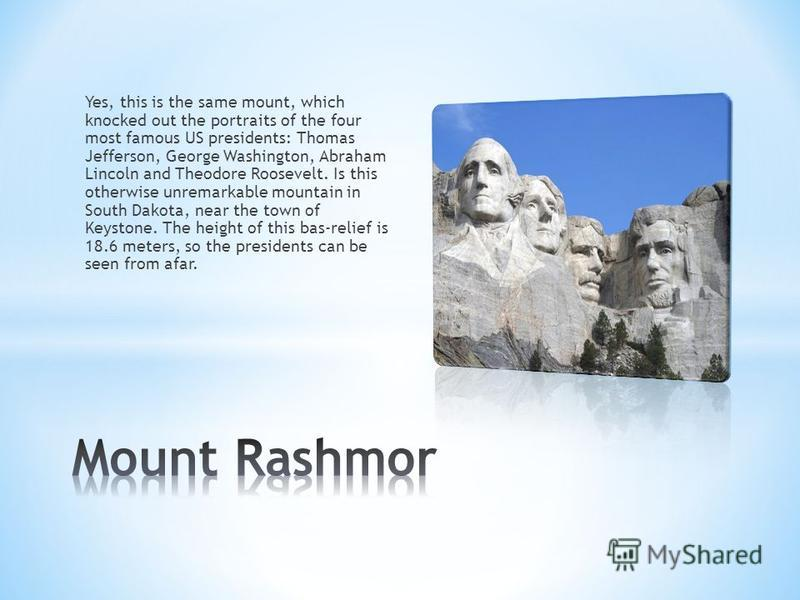 Yes, this is the same mount, which knocked out the portraits of the four most famous US presidents: Thomas Jefferson, George Washington, Abraham Lincoln and Theodore Roosevelt. Is this otherwise unremarkable mountain in South Dakota, near the town of