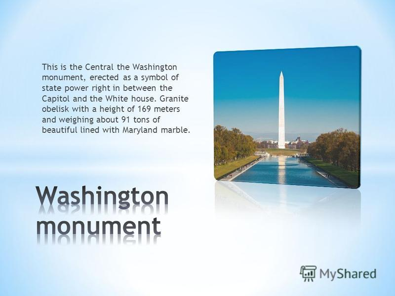 This is the Central the Washington monument, erected as a symbol of state power right in between the Capitol and the White house. Granite obelisk with a height of 169 meters and weighing about 91 tons of beautiful lined with Maryland marble.