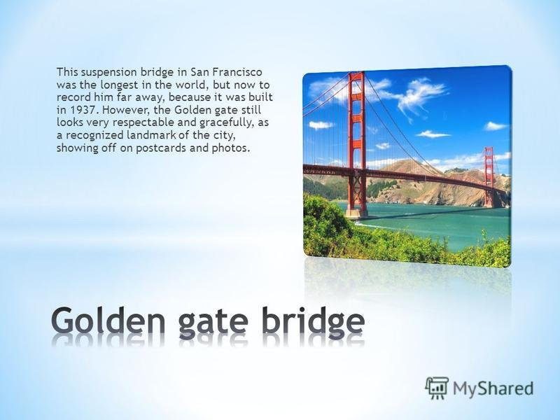 This suspension bridge in San Francisco was the longest in the world, but now to record him far away, because it was built in 1937. However, the Golden gate still looks very respectable and gracefully, as a recognized landmark of the city, showing of