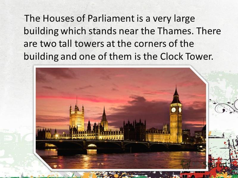 The Houses of Parliament is a very large building which stands near the Thames. There are two tall towers at the corners of the building and one of them is the Clock Tower.