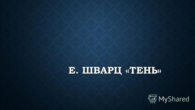 Е. ШВАРЦ «ТЕНЬ»