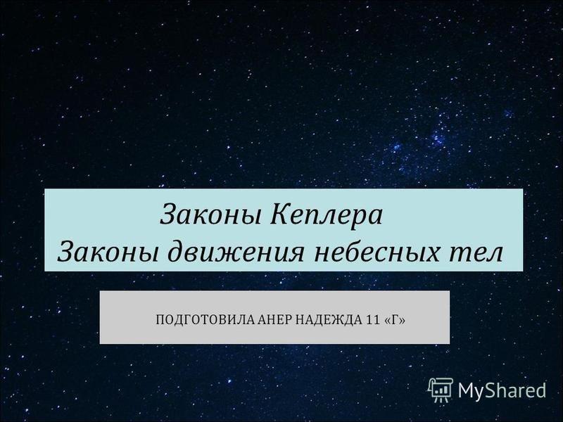 Законы Кеплера Законы движения небесных тел ПОДГОТОВИЛА АНЕР НАДЕЖДА 11 «Г»