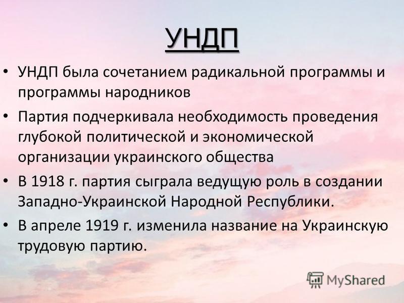 УНДП УНДП была сочетанием радикальной программы и программы народников Партия подчеркивала необходимость проведения глубокой политической и экономической организации украинского общества В 1918 г. партия сыграла ведущую роль в создании Западно-Украин
