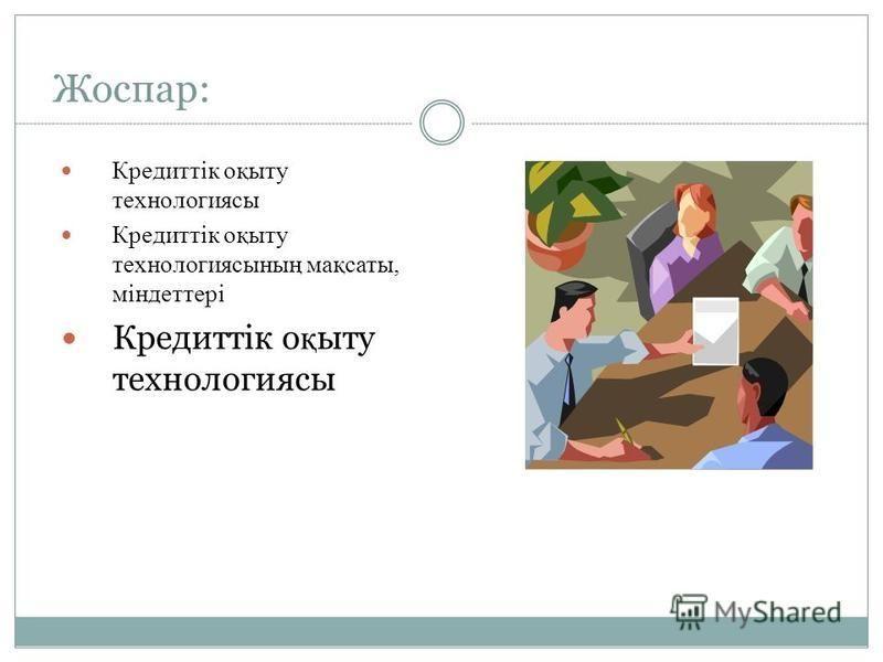 Жоспар: Кредиттік оқыту технологиясы Кредиттік оқыту технология сының мақсаты, міндеттері Кредиттік о қ ыту технологиясы