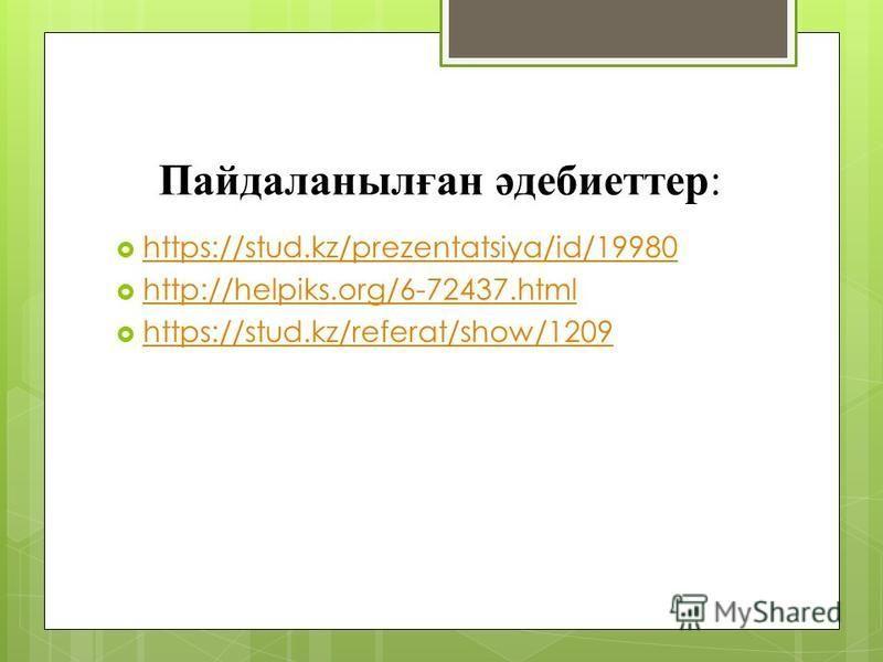 Пайдаланылған әдебиеттер: https://stud.kz/prezentatsiya/id/19980 http://helpiks.org/6-72437. html https://stud.kz/referat/show/1209
