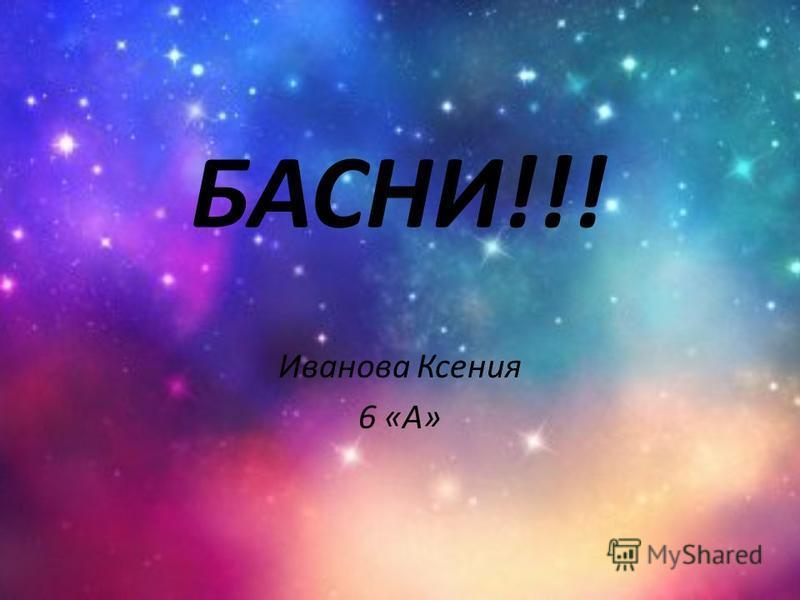 БАСНИ!!! Иванова Ксения 6 «А»