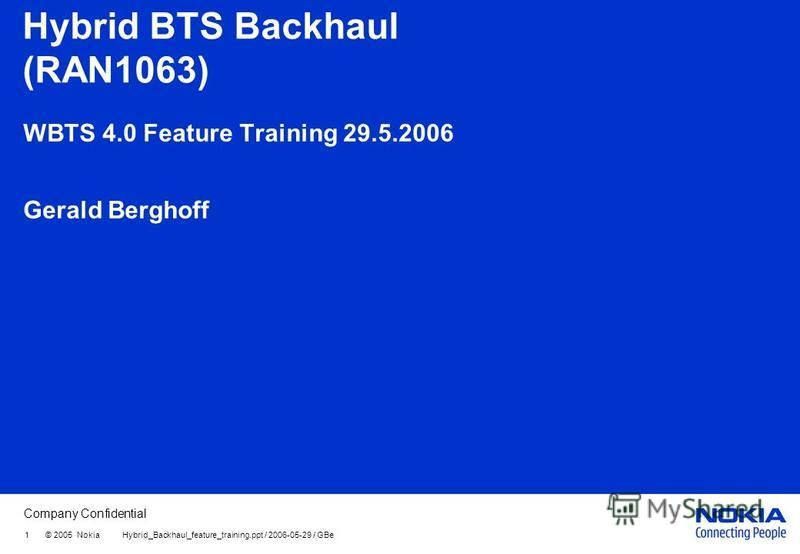 Company Confidential 1 © 2005 Nokia Hybrid_Backhaul_feature_training.ppt / 2006-05-29 / GBe Hybrid BTS Backhaul (RAN1063) WBTS 4.0 Feature Training 29.5.2006 Gerald Berghoff