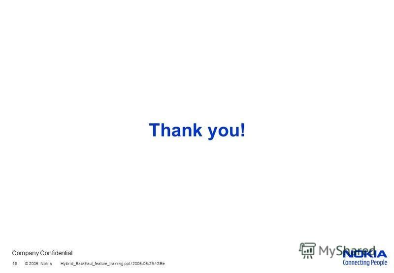Company Confidential 16 © 2005 Nokia Hybrid_Backhaul_feature_training.ppt / 2006-05-29 / GBe Thank you!