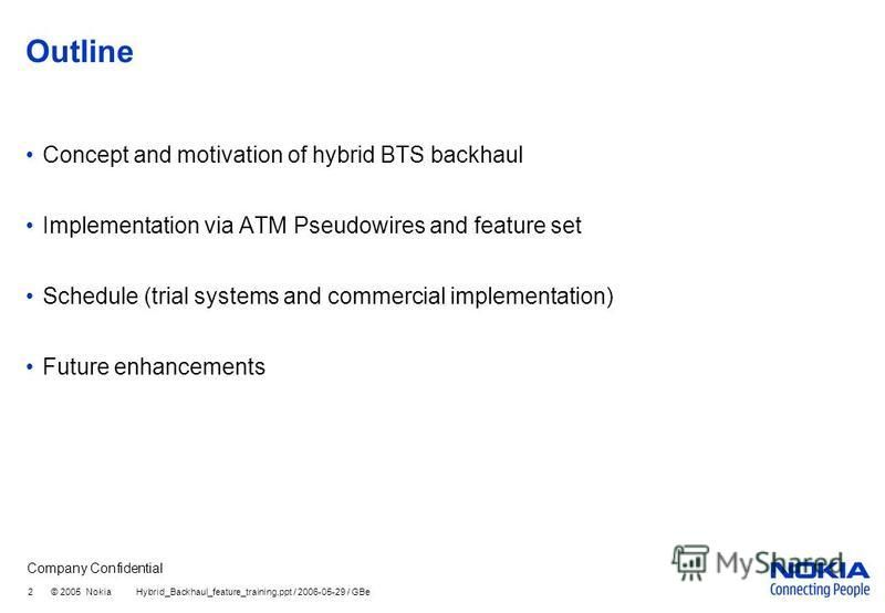 Company Confidential 2 © 2005 Nokia Hybrid_Backhaul_feature_training.ppt / 2006-05-29 / GBe Outline Concept and motivation of hybrid BTS backhaul Implementation via ATM Pseudowires and feature set Schedule (trial systems and commercial implementation