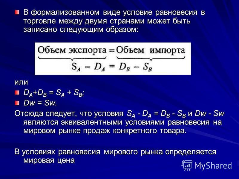 В формализованном виде условие равновесия в торговле между двумя странами может быть записано следующим образом: или D A +D B = S A + S B ; Dw = Sw. Отсюда следует, что условия S A - D A = D B - S B и Dw - Sw являются эквивалентными условиями равнове