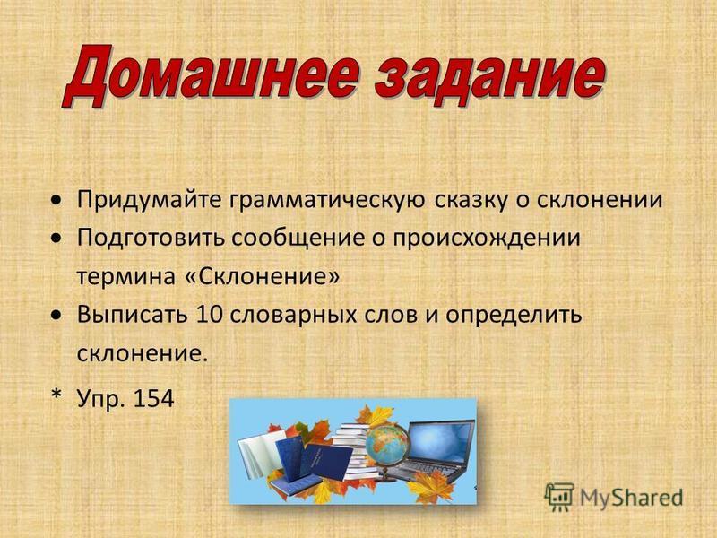 Придумайте грамматическую сказку о склонении Подготовить сообщение о происхождении термина «Склонение» Выписать 10 словарных слов и определить склонение. * Упр. 154