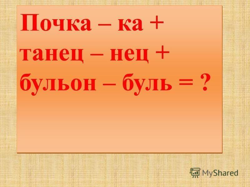 Почка – ка + танец – нец + бульон – буль = ?