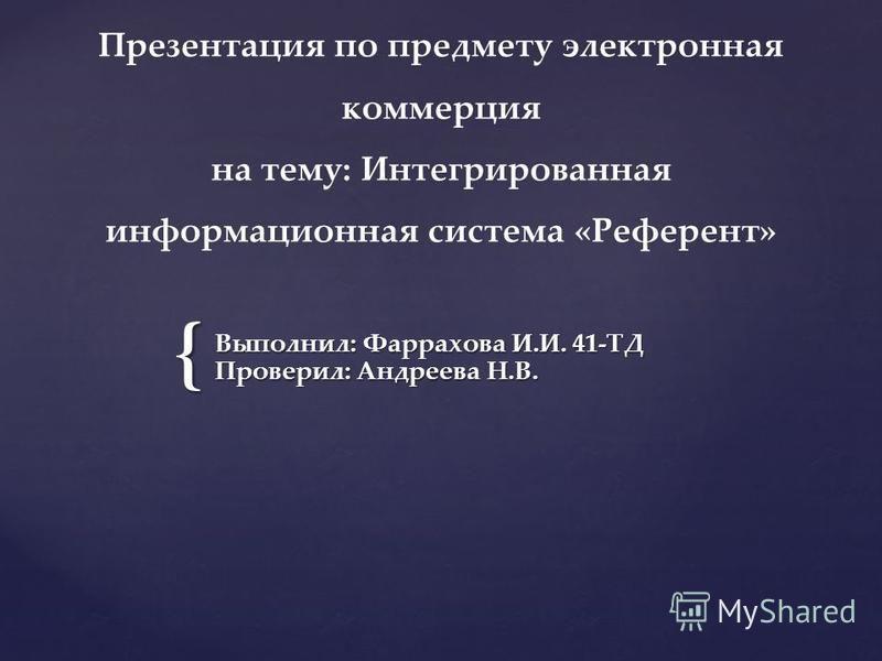 { Выполнил: Фаррахова И.И. 41-ТД Проверил: Андреева Н.В. Презентация по предмету электронная коммерция на тему: Интегрированная информационная система «Референт»