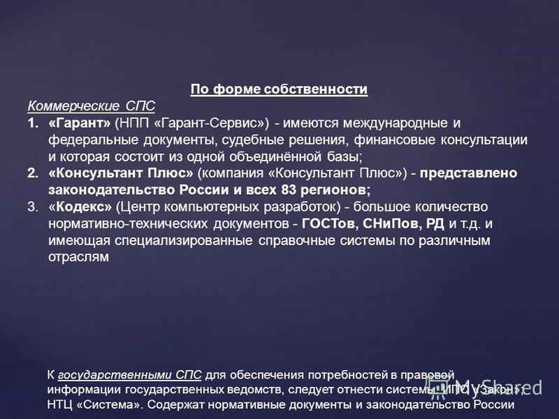 По форме собственности Коммерческие СПС 1.«Гарант» (НПП «Гарант-Сервис») - имеются международные и федеральные документы, судебные решения, финансовые консультации и которая состоит из одной объединённой базы; 2.«Консультант Плюс» (компания «Консульт