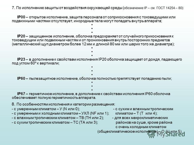 7. По исполнению защиты от воздействия окружающей среды ( обозначение IP – см. ГОСТ 14254 – 80): IP00 – открытое исполнение, защита персонала от соприкосновения с токоведущими или подвижными частями отсутствует, инородные тела могут попадать внутрь а