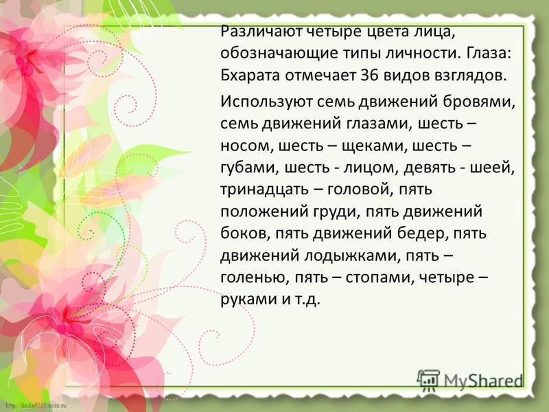 http://linda6035.ucoz.ru/ Различают четыре цвета лица, обозначающие типы личности. Глаза: Бхарата отмечает 36 видов взглядов. Используют семь движений бровями, семь движений глазами, шесть – носом, шесть – щеками, шесть – губами, шесть - лицом, девят