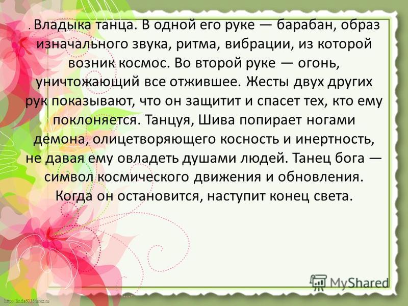 http://linda6035.ucoz.ru/. Владыка танца. В одной его руке барабан, образ изначального звука, ритма, вибрации, из которой возник космос. Во второй руке огонь, уничтожающий все отжившее. Жесты двух других рук показывают, что он защитит и спасет тех, к